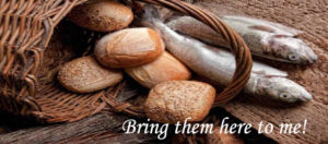 Bring them to me. - Matthew 14:18